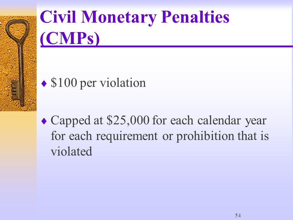 54 Civil Monetary Penalties (CMPs)  $100 per violation  Capped at $25,000 for each calendar year for each requirement or prohibition that is violated