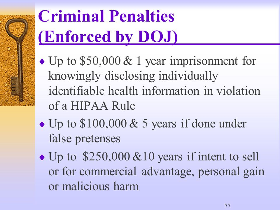 55 Criminal Penalties (Enforced by DOJ)  Up to $50,000 & 1 year imprisonment for knowingly disclosing individually identifiable health information in violation of a HIPAA Rule  Up to $100,000 & 5 years if done under false pretenses  Up to $250,000 &10 years if intent to sell or for commercial advantage, personal gain or malicious harm