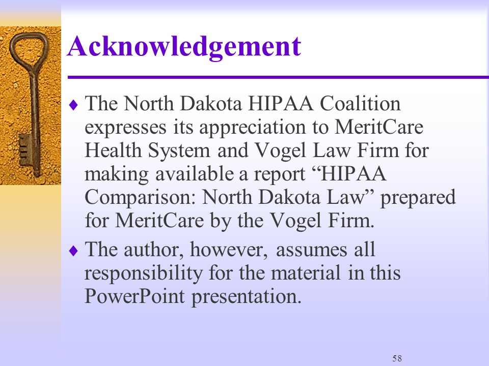 58 Acknowledgement  The North Dakota HIPAA Coalition expresses its appreciation to MeritCare Health System and Vogel Law Firm for making available a report HIPAA Comparison: North Dakota Law prepared for MeritCare by the Vogel Firm.