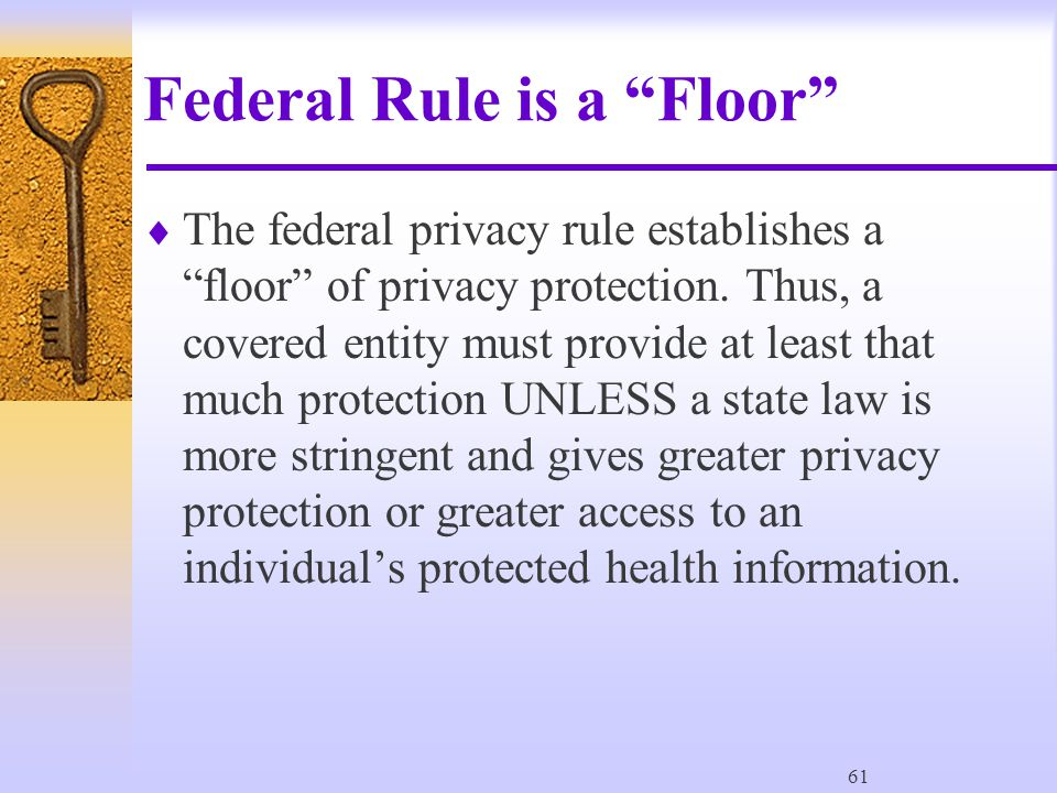 61 Federal Rule is a Floor  The federal privacy rule establishes a floor of privacy protection.