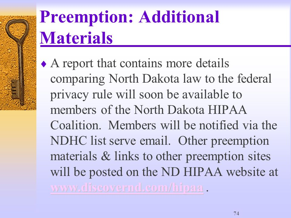 74 Preemption: Additional Materials www.discovernd.com/hipaa www.discovernd.com/hipaa  A report that contains more details comparing North Dakota law to the federal privacy rule will soon be available to members of the North Dakota HIPAA Coalition.