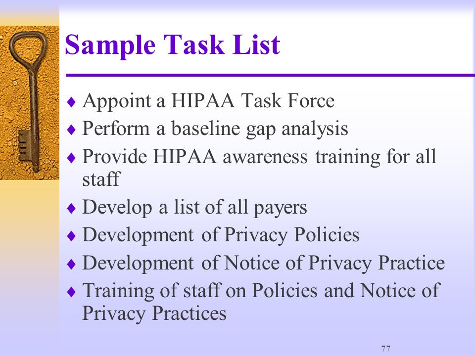 77 Sample Task List  Appoint a HIPAA Task Force  Perform a baseline gap analysis  Provide HIPAA awareness training for all staff  Develop a list of all payers  Development of Privacy Policies  Development of Notice of Privacy Practice  Training of staff on Policies and Notice of Privacy Practices