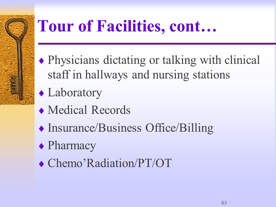 83 Tour of Facilities, cont…  Physicians dictating or talking with clinical staff in hallways and nursing stations  Laboratory  Medical Records  Insurance/Business Office/Billing  Pharmacy  Chemo'Radiation/PT/OT