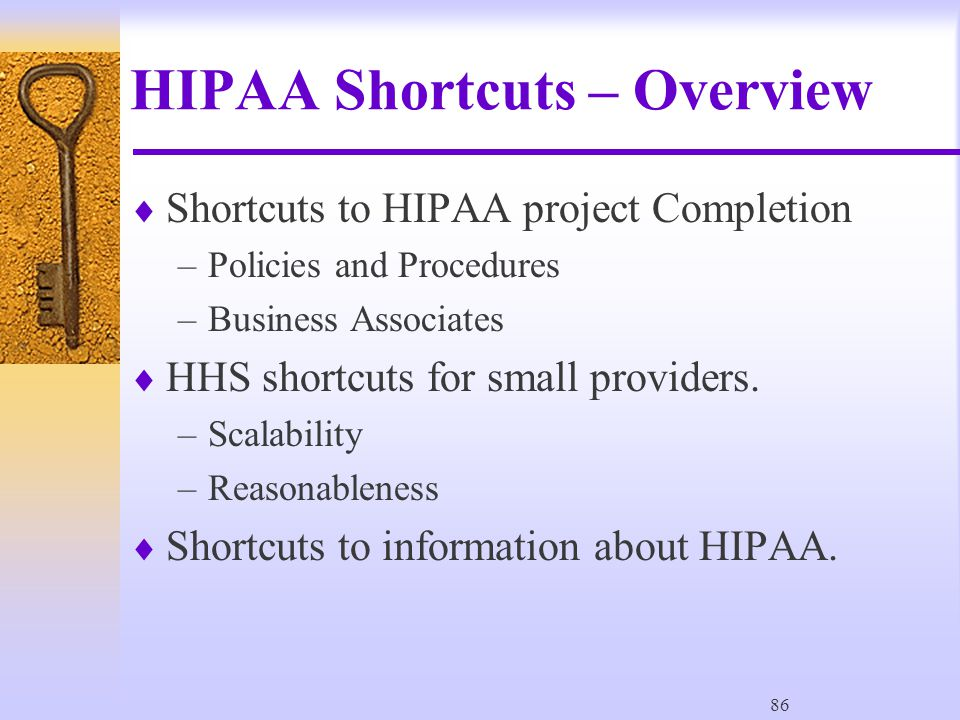 86 HIPAA Shortcuts – Overview  Shortcuts to HIPAA project Completion –Policies and Procedures –Business Associates  HHS shortcuts for small providers.
