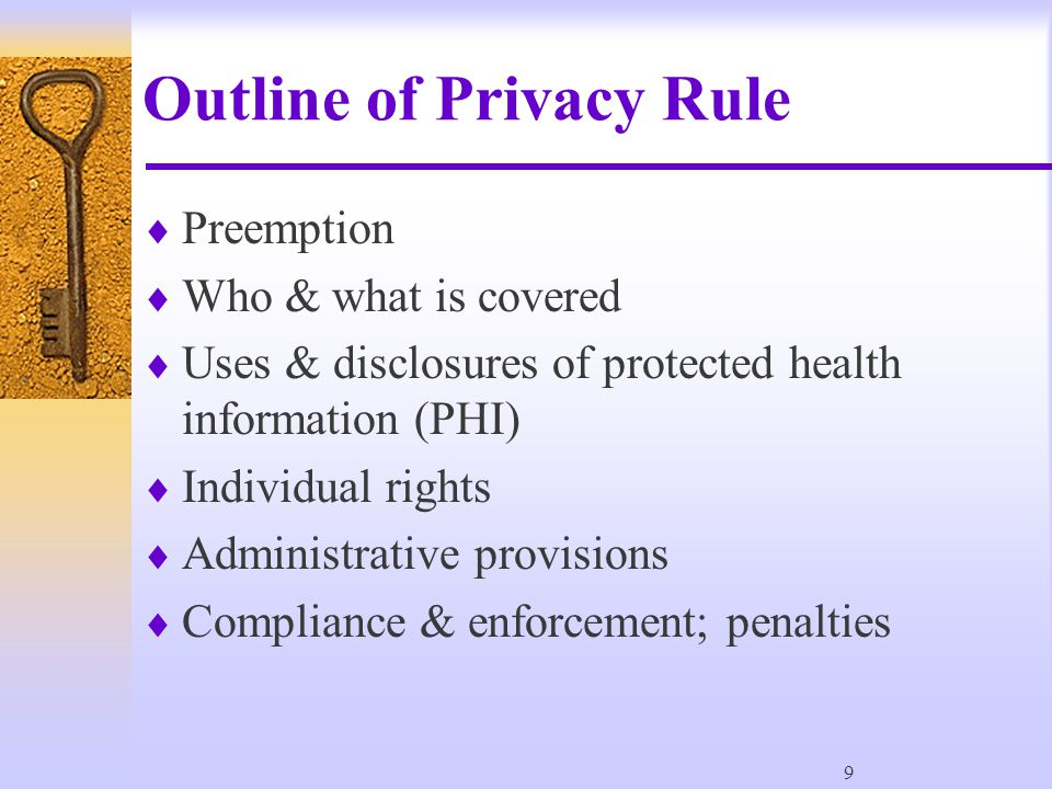9 Outline of Privacy Rule  Preemption  Who & what is covered  Uses & disclosures of protected health information (PHI)  Individual rights  Administrative provisions  Compliance & enforcement; penalties