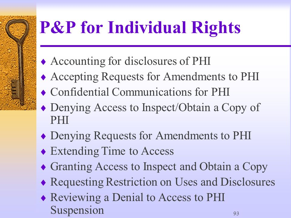 93 P&P for Individual Rights  Accounting for disclosures of PHI  Accepting Requests for Amendments to PHI  Confidential Communications for PHI  Denying Access to Inspect/Obtain a Copy of PHI  Denying Requests for Amendments to PHI  Extending Time to Access  Granting Access to Inspect and Obtain a Copy  Requesting Restriction on Uses and Disclosures  Reviewing a Denial to Access to PHI Suspension