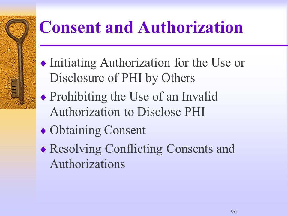 96 Consent and Authorization  Initiating Authorization for the Use or Disclosure of PHI by Others  Prohibiting the Use of an Invalid Authorization to Disclose PHI  Obtaining Consent  Resolving Conflicting Consents and Authorizations