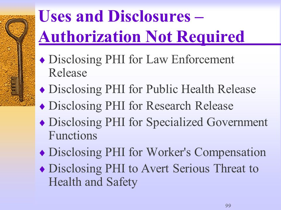 99 Uses and Disclosures – Authorization Not Required  Disclosing PHI for Law Enforcement Release  Disclosing PHI for Public Health Release  Disclosing PHI for Research Release  Disclosing PHI for Specialized Government Functions  Disclosing PHI for Worker s Compensation  Disclosing PHI to Avert Serious Threat to Health and Safety