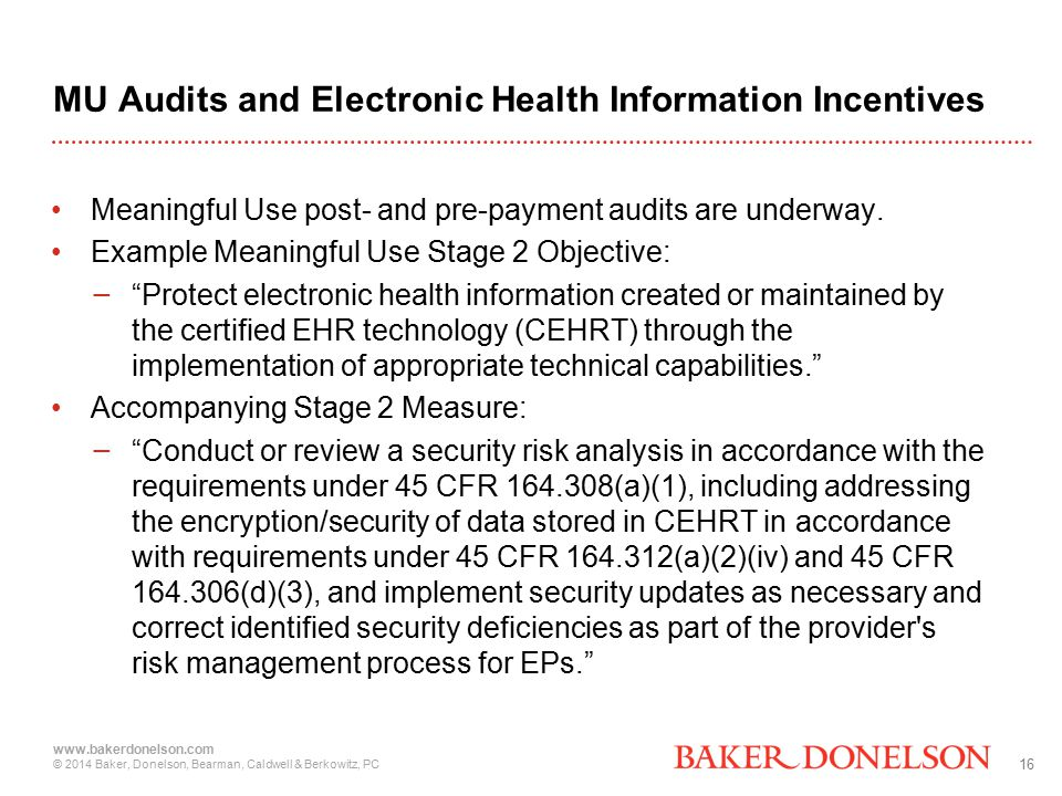 16 www.bakerdonelson.com © 2014 Baker, Donelson, Bearman, Caldwell & Berkowitz, PC MU Audits and Electronic Health Information Incentives Meaningful Use post- and pre-payment audits are underway.