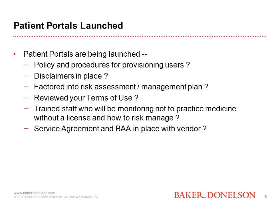 18 www.bakerdonelson.com © 2014 Baker, Donelson, Bearman, Caldwell & Berkowitz, PC Patient Portals Launched Patient Portals are being launched -- − Policy and procedures for provisioning users .