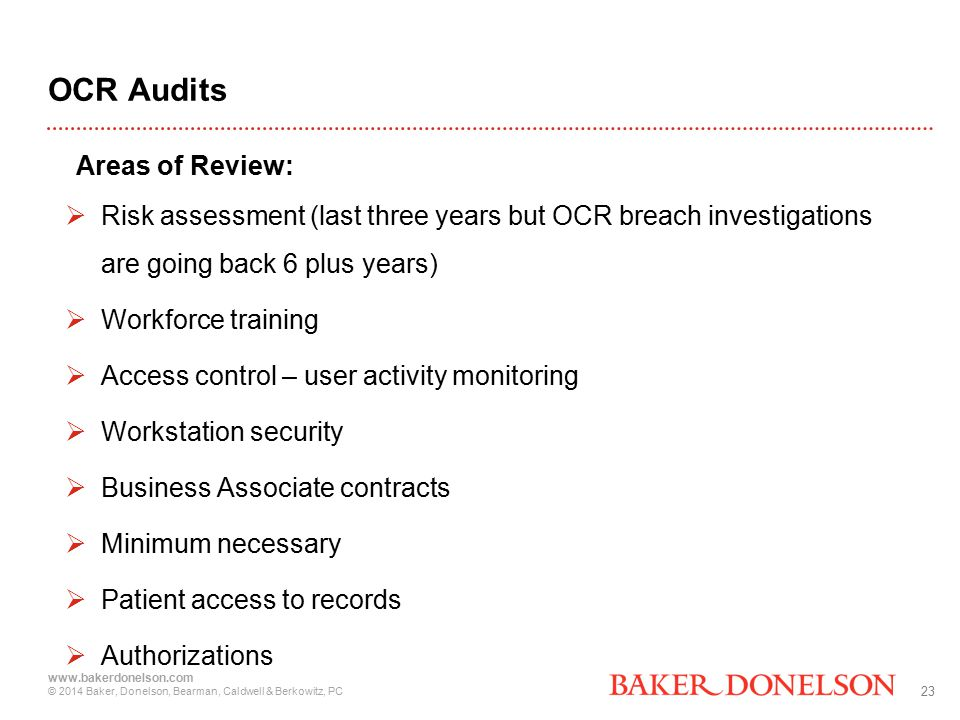 23 www.bakerdonelson.com © 2014 Baker, Donelson, Bearman, Caldwell & Berkowitz, PC OCR Audits Areas of Review:  Risk assessment (last three years but OCR breach investigations are going back 6 plus years)  Workforce training  Access control – user activity monitoring  Workstation security  Business Associate contracts  Minimum necessary  Patient access to records  Authorizations
