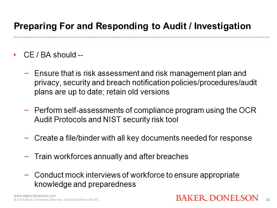 24 www.bakerdonelson.com © 2014 Baker, Donelson, Bearman, Caldwell & Berkowitz, PC Preparing For and Responding to Audit / Investigation CE / BA should -- − Ensure that is risk assessment and risk management plan and privacy, security and breach notification policies/procedures/audit plans are up to date; retain old versions − Perform self-assessments of compliance program using the OCR Audit Protocols and NIST security risk tool − Create a file/binder with all key documents needed for response − Train workforces annually and after breaches − Conduct mock interviews of workforce to ensure appropriate knowledge and preparedness