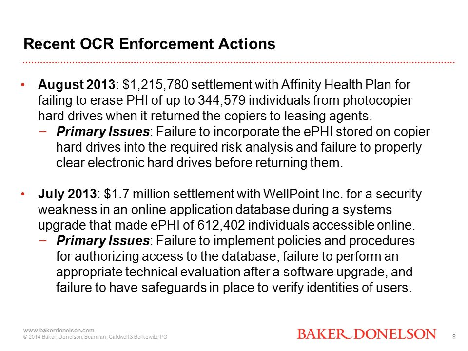8 www.bakerdonelson.com © 2014 Baker, Donelson, Bearman, Caldwell & Berkowitz, PC Recent OCR Enforcement Actions August 2013: $1,215,780 settlement with Affinity Health Plan for failing to erase PHI of up to 344,579 individuals from photocopier hard drives when it returned the copiers to leasing agents.