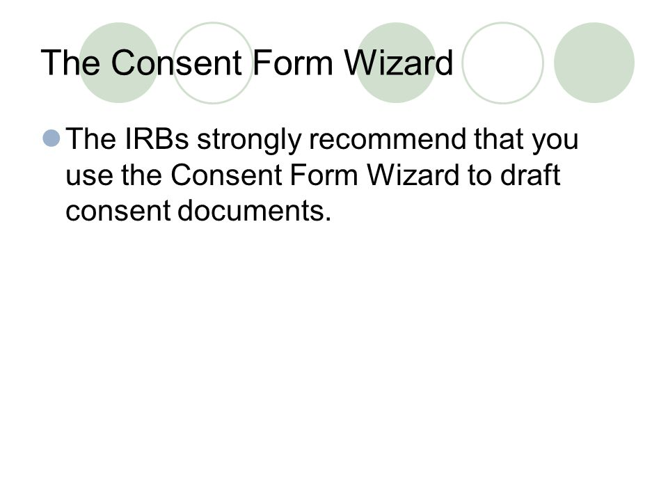 The Consent Form Wizard The IRBs strongly recommend that you use the Consent Form Wizard to draft consent documents.