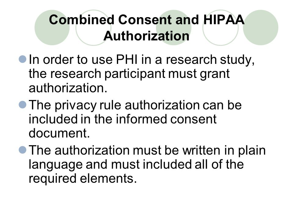 Combined Consent and HIPAA Authorization In order to use PHI in a research study, the research participant must grant authorization.