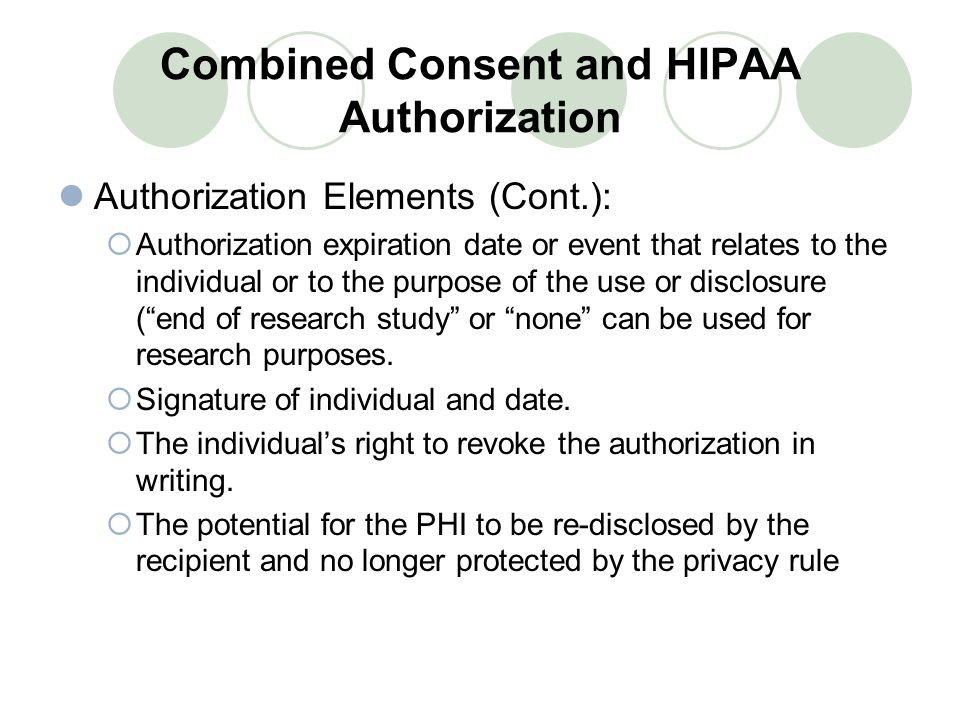 Combined Consent and HIPAA Authorization Authorization Elements (Cont.):  Authorization expiration date or event that relates to the individual or to the purpose of the use or disclosure ( end of research study or none can be used for research purposes.
