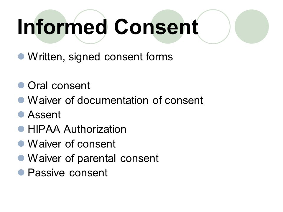 Written, signed consent forms Oral consent Waiver of documentation of consent Assent HIPAA Authorization Waiver of consent Waiver of parental consent Passive consent