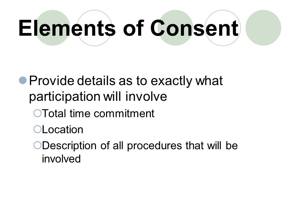Elements of Consent Provide details as to exactly what participation will involve  Total time commitment  Location  Description of all procedures that will be involved