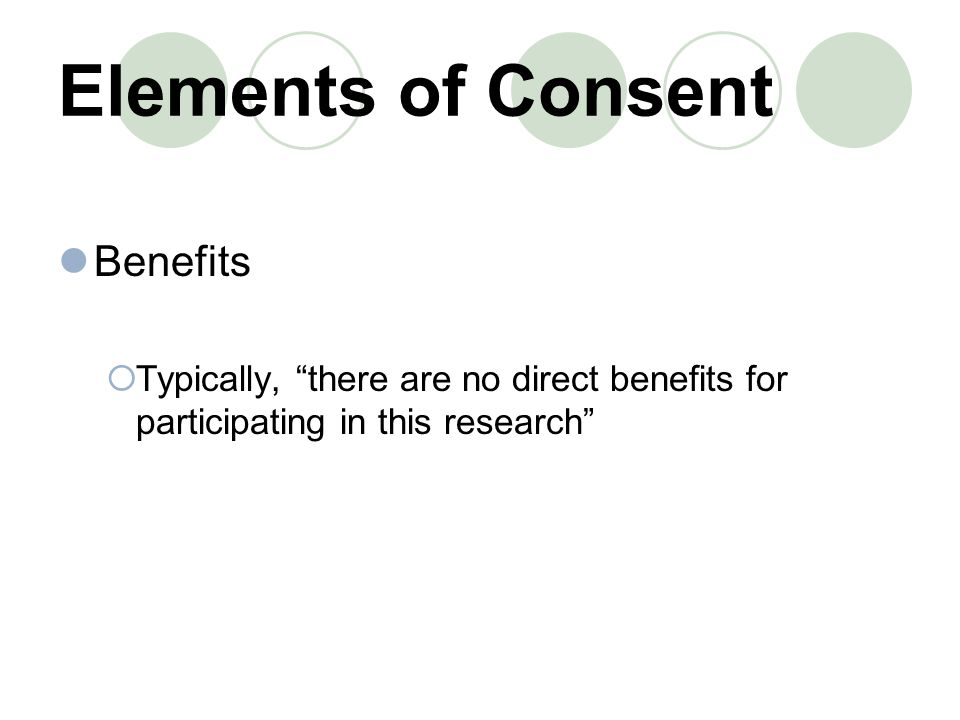 Elements of Consent Benefits  Typically, there are no direct benefits for participating in this research