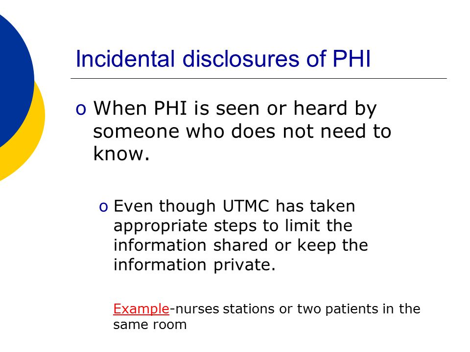 Incidental disclosures of PHI oWhen PHI is seen or heard by someone who does not need to know.