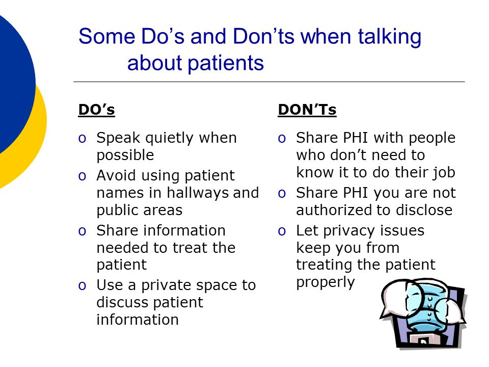 Some Do's and Don'ts when talking about patients DO's oSpeak quietly when possible oAvoid using patient names in hallways and public areas oShare information needed to treat the patient oUse a private space to discuss patient information DON'Ts oShare PHI with people who don't need to know it to do their job oShare PHI you are not authorized to disclose oLet privacy issues keep you from treating the patient properly