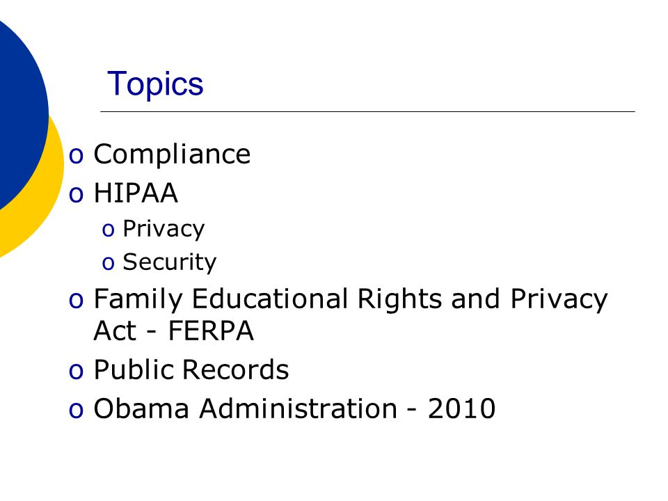 Topics oCompliance oHIPAA oPrivacy oSecurity oFamily Educational Rights and Privacy Act - FERPA oPublic Records oObama Administration - 2010
