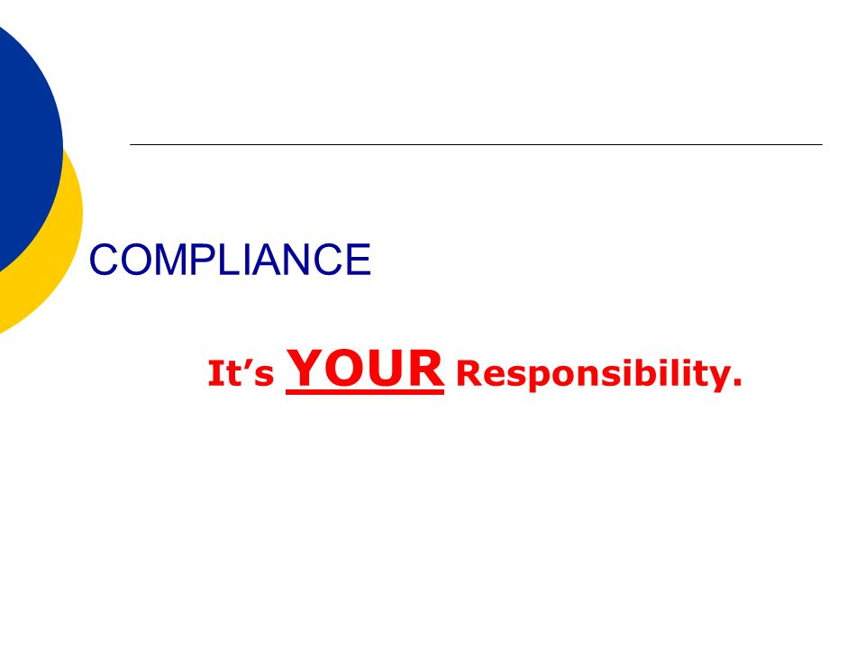 COMPLIANCE It's YOUR Responsibility.