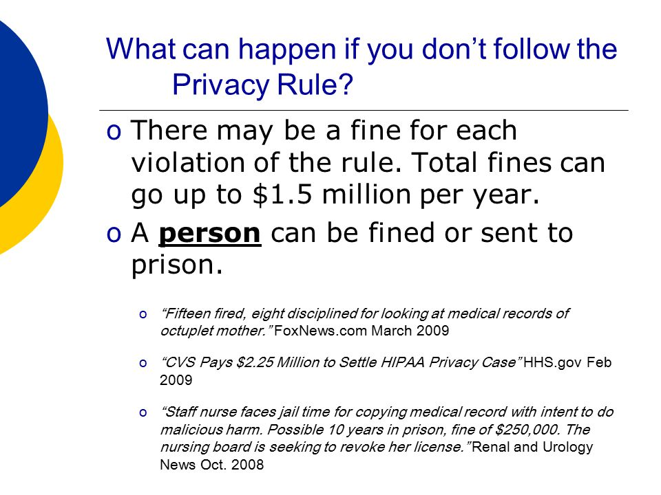 A Closer look at PHI oPay attention to information that gives details about who a person is: oName oSocial Security Number, Account Number, MRN oAll or part of an address oPhone or fax number oDrivers License number, license plate oDate of Birth oAdmission or discharge date oTattoo s When combined with health information these could be considered PHI.
