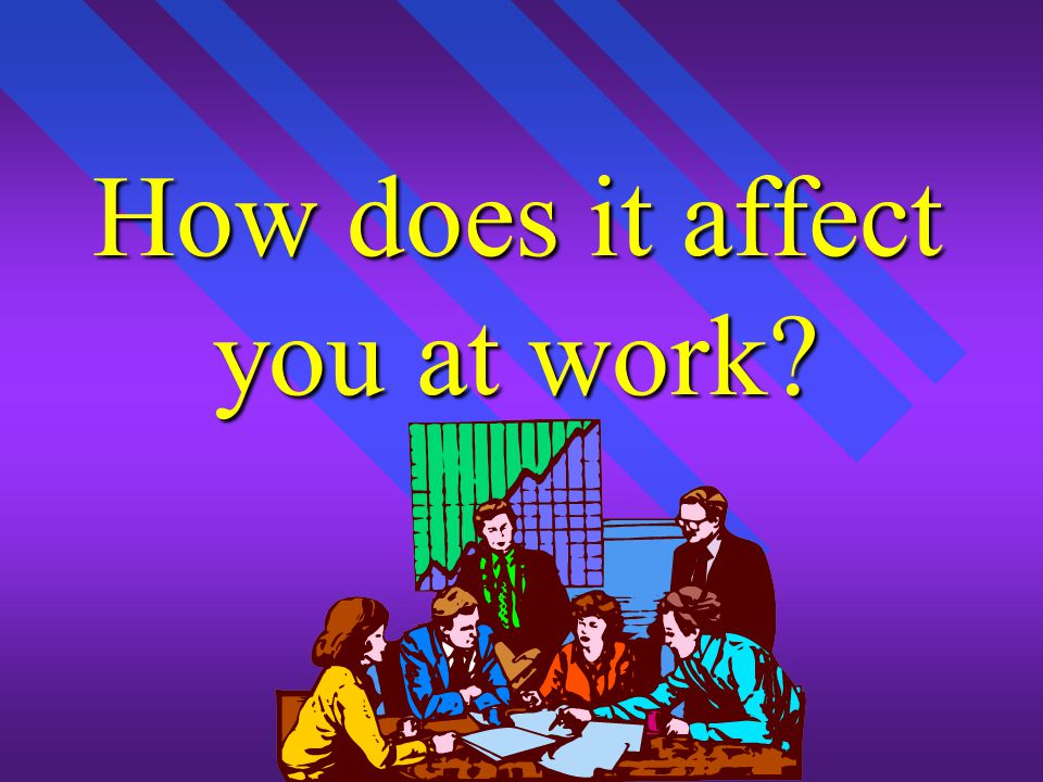 How does it affect you at work?