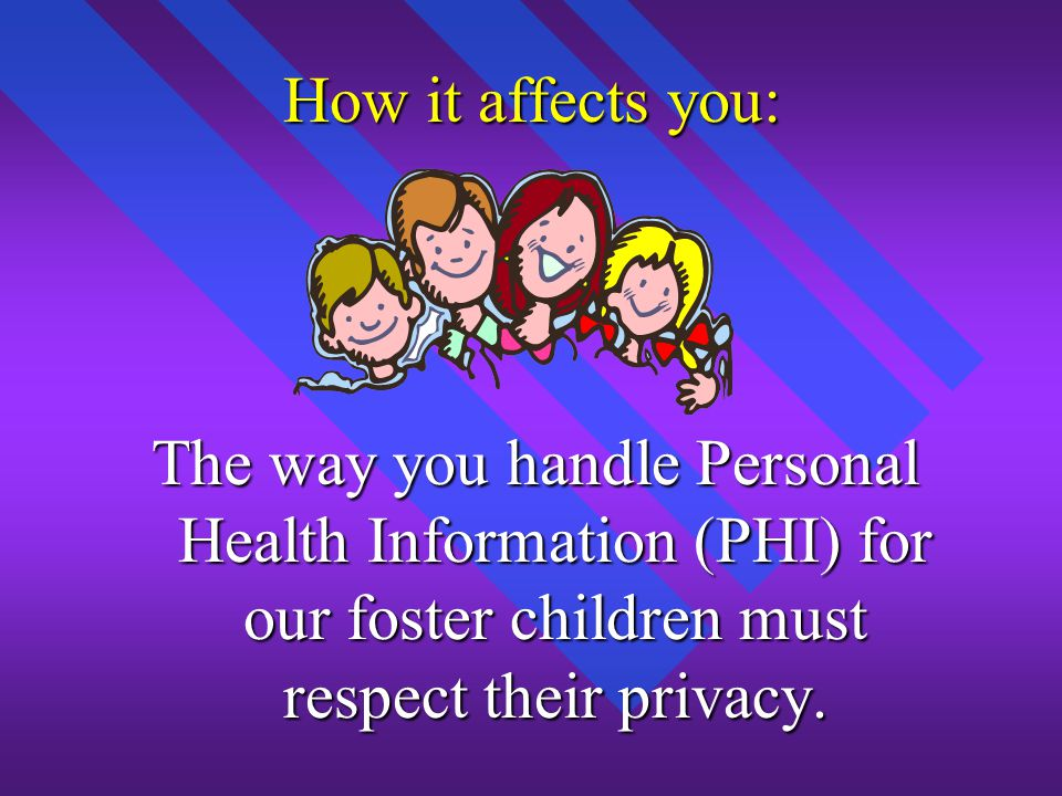 How it affects you: The way you handle Personal Health Information (PHI) for our foster children must respect their privacy.