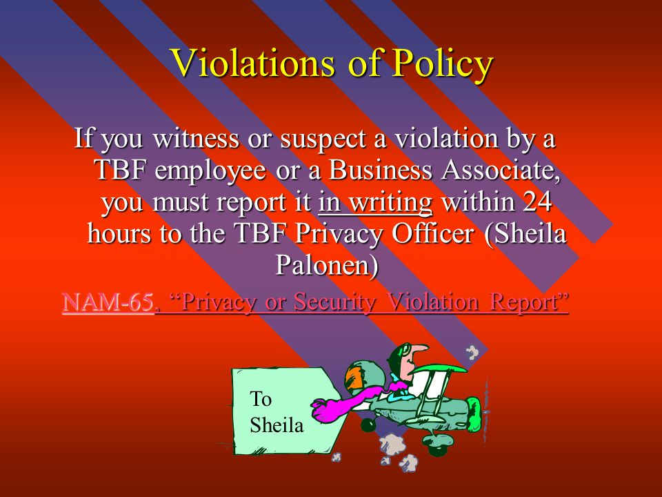 Violations of Policy If you witness or suspect a violation by a TBF employee or a Business Associate, you must report it in writing within 24 hours to the TBF Privacy Officer (Sheila Palonen) NAM-65, Privacy or Security Violation Report NAM-65, Privacy or Security Violation Report To Sheila