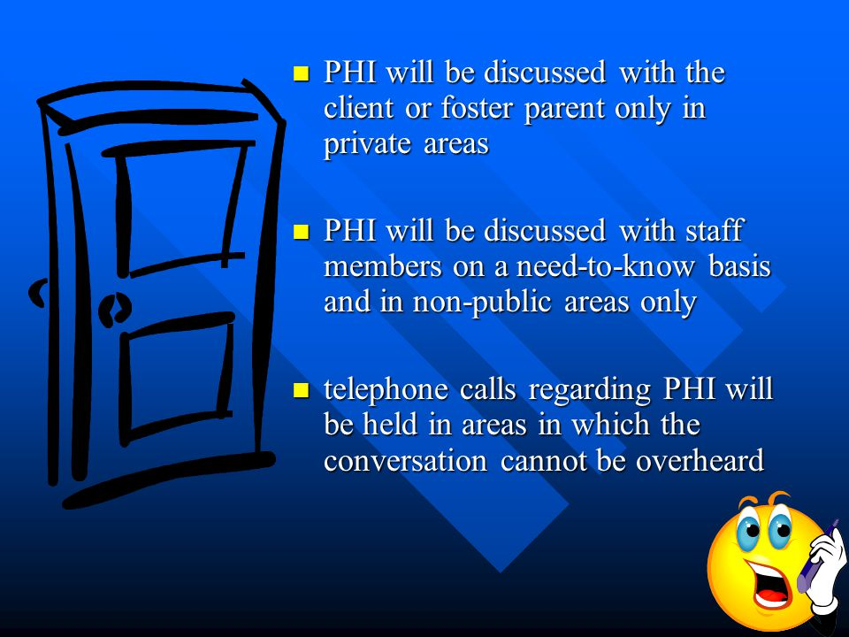PHI will be discussed with the client or foster parent only in private areas PHI will be discussed with the client or foster parent only in private areas PHI will be discussed with staff members on a need-to-know basis and in non-public areas only PHI will be discussed with staff members on a need-to-know basis and in non-public areas only telephone calls regarding PHI will be held in areas in which the conversation cannot be overheard telephone calls regarding PHI will be held in areas in which the conversation cannot be overheard