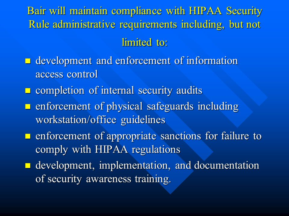 Bair will maintain compliance with HIPAA Security Rule administrative requirements including, but not limited to: development and enforcement of information access control development and enforcement of information access control completion of internal security audits completion of internal security audits enforcement of physical safeguards including workstation/office guidelines enforcement of physical safeguards including workstation/office guidelines enforcement of appropriate sanctions for failure to comply with HIPAA regulations enforcement of appropriate sanctions for failure to comply with HIPAA regulations development, implementation, and documentation of security awareness training.