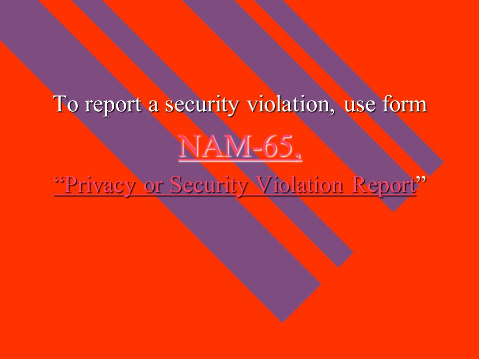 """To report a security violation, use form NAM-65, """"Privacy or Security Violation Report""""Privacy or Security Violation Report"""" """"Privacy or Security Viol"""