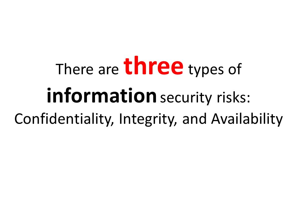 There are three types of information security risks: Confidentiality, Integrity, and Availability