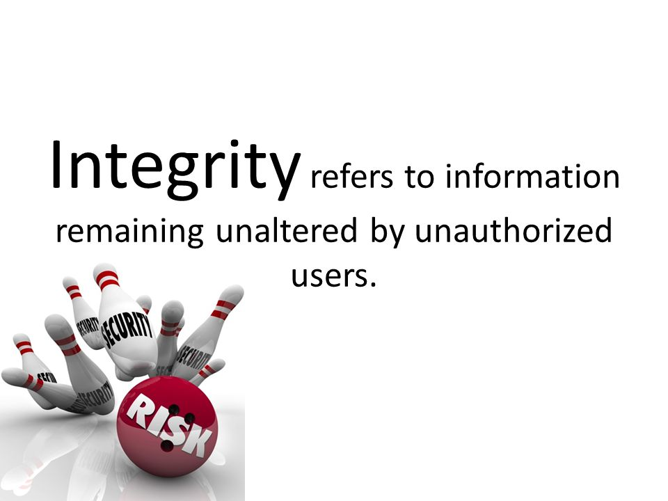 Integrity refers to information remaining unaltered by unauthorized users.