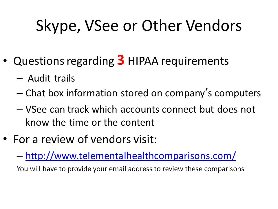 Skype, VSee or Other Vendors Questions regarding 3 HIPAA requirements – Audit trails – Chat box information stored on company's computers – VSee can track which accounts connect but does not know the time or the content For a review of vendors visit: – http://www.telementalhealthcomparisons.com/ http://www.telementalhealthcomparisons.com/ You will have to provide your email address to review these comparisons