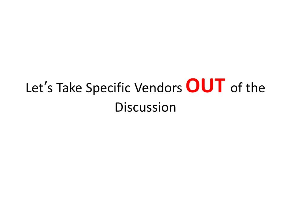 Let's Take Specific Vendors OUT of the Discussion