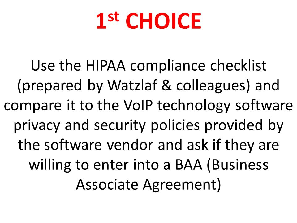 2 nd CHOICE Purchase HIPAA compliant software specific to VoIP with vendors that will walk you through each piece of the HIPAA legislation to make certain the software is private and secure and be willing to enter into a BAA (Business Associate Agreement)