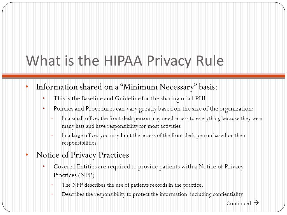 What is the HIPAA Privacy Rule Information shared on a Minimum Necessary basis: This is the Baseline and Guideline for the sharing of all PHI Policies and Procedures can vary greatly based on the size of the organization: In a small office, the front desk person may need access to everything because they wear many hats and have responsibility for most activities In a large office, you may limit the access of the front desk person based on their responsibilities Notice of Privacy Practices Covered Entities are required to provide patients with a Notice of Privacy Practices (NPP) The NPP describes the use of patients records in the practice.
