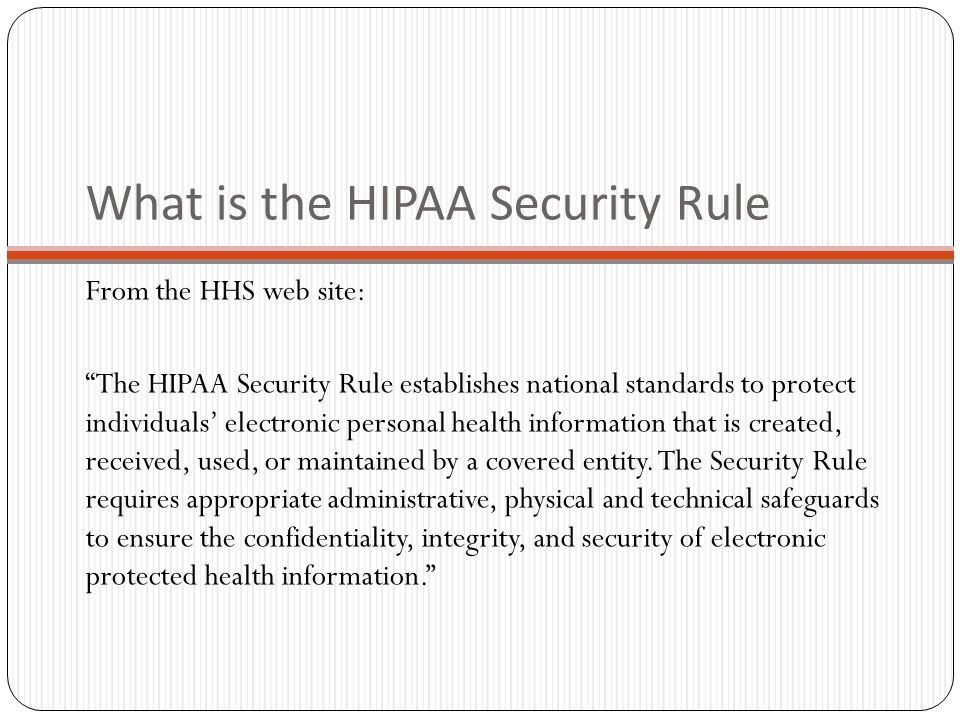 What is the HIPAA Security Rule From the HHS web site: The HIPAA Security Rule establishes national standards to protect individuals' electronic personal health information that is created, received, used, or maintained by a covered entity.