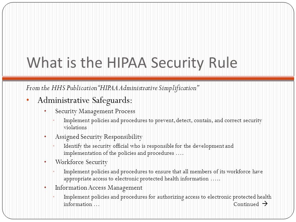 What is the HIPAA Security Rule From the HHS Publication HIPAA Administrative Simplification Administrative Safeguards: Security Management Process Implement policies and procedures to prevent, detect, contain, and correct security violations Assigned Security Responsibility Identify the security official who is responsible for the development and implementation of the policies and procedures ….