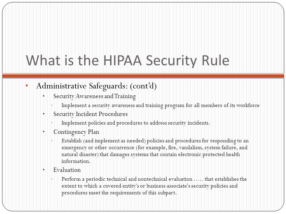 What is the HIPAA Security Rule Administrative Safeguards: (cont'd) Security Awareness and Training Implement a security awareness and training program for all members of its workforce Security Incident Procedures Implement policies and procedures to address security incidents.