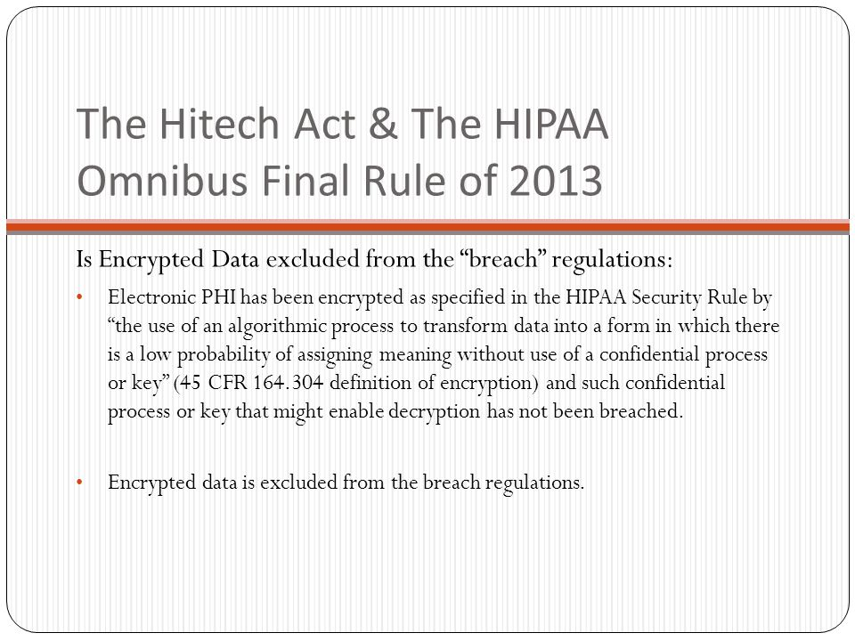 The Hitech Act & The HIPAA Omnibus Final Rule of 2013 Is Encrypted Data excluded from the breach regulations: Electronic PHI has been encrypted as specified in the HIPAA Security Rule by the use of an algorithmic process to transform data into a form in which there is a low probability of assigning meaning without use of a confidential process or key (45 CFR 164.304 definition of encryption) and such confidential process or key that might enable decryption has not been breached.