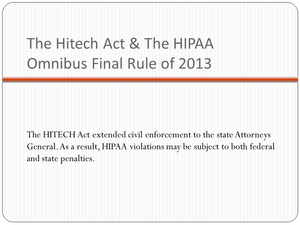 The Hitech Act & The HIPAA Omnibus Final Rule of 2013 The HITECH Act extended civil enforcement to the state Attorneys General.