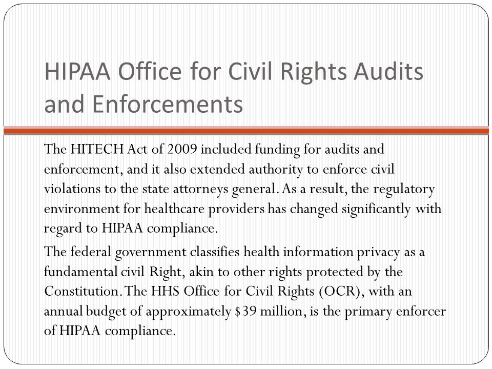 HIPAA Office for Civil Rights Audits and Enforcements The HITECH Act of 2009 included funding for audits and enforcement, and it also extended authority to enforce civil violations to the state attorneys general.