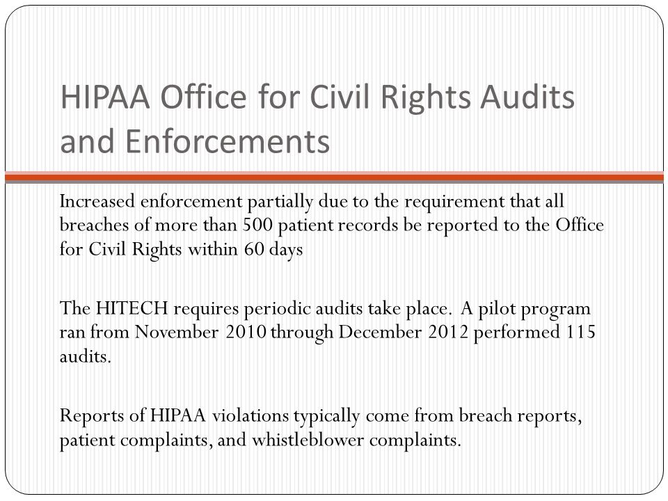 HIPAA Office for Civil Rights Audits and Enforcements Increased enforcement partially due to the requirement that all breaches of more than 500 patient records be reported to the Office for Civil Rights within 60 days The HITECH requires periodic audits take place.
