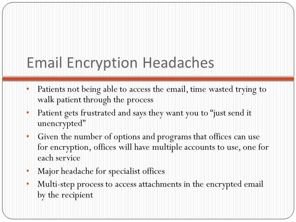 Email Encryption Headaches Patients not being able to access the email, time wasted trying to walk patient through the process Patient gets frustrated and says they want you to just send it unencrypted Given the number of options and programs that offices can use for encryption, offices will have multiple accounts to use, one for each service Major headache for specialist offices Multi-step process to access attachments in the encrypted email by the recipient