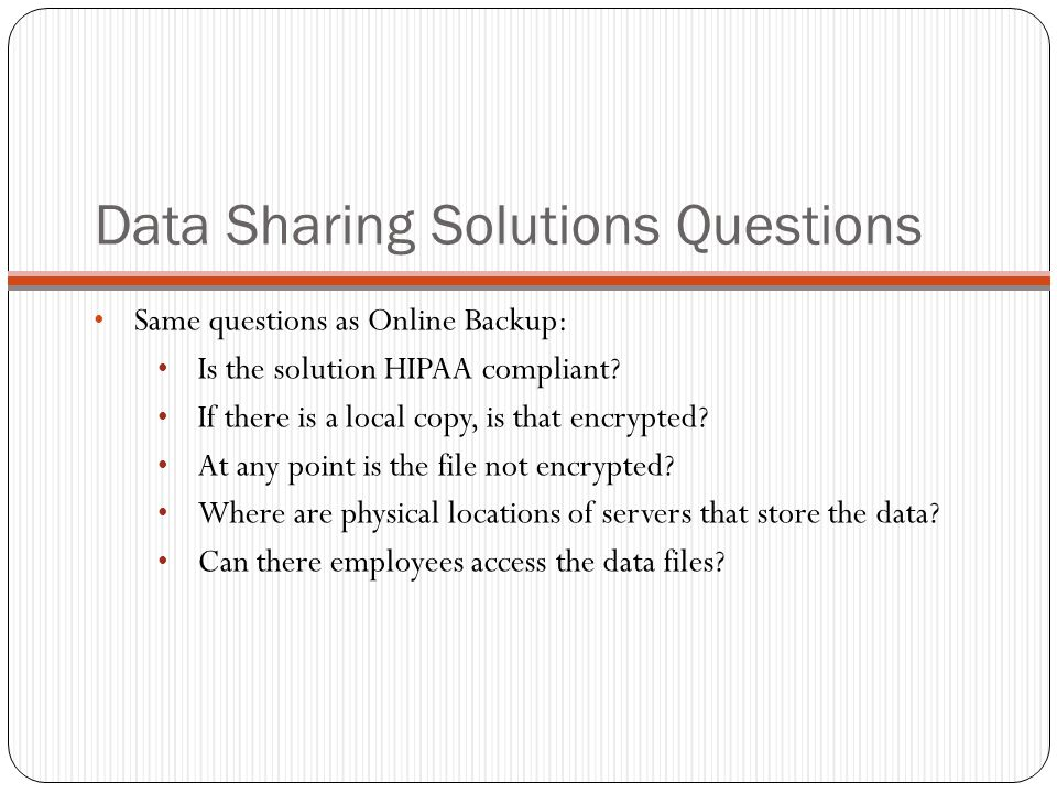 Data Sharing Solutions Questions Same questions as Online Backup: Is the solution HIPAA compliant.
