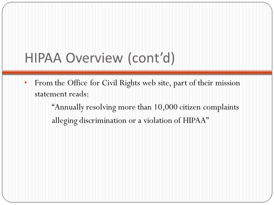 HIPAA Overview (cont'd) From the Office for Civil Rights web site, part of their mission statement reads: Annually resolving more than 10,000 citizen complaints alleging discrimination or a violation of HIPAA